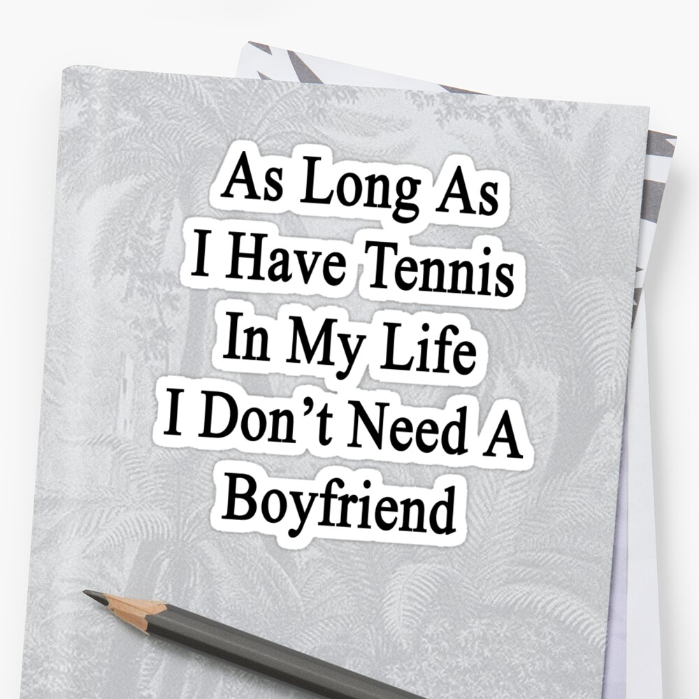 As Long As I Have Tennis In My Life I Don't Need A Boyfriend by supernova23