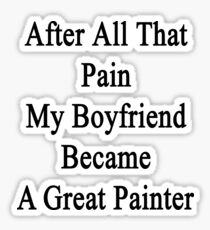 After All That Pain My Boyfriend Became A Great Painter Sticker