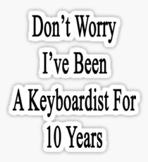 Don't Worry I've Been A Keyboardist For 10 Years Sticker