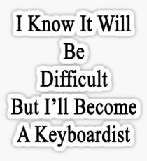 I Know It Will Be Difficult But I'll Become A Keyboardist  Sticker