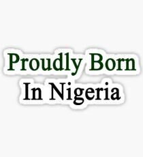 Proudly Born In Nigeria Sticker