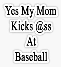 Yes My Mom Kicks Ass At Baseball Sticker