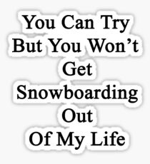 You Can Try But You Won't Get Snowboarding Out Of My Life Sticker