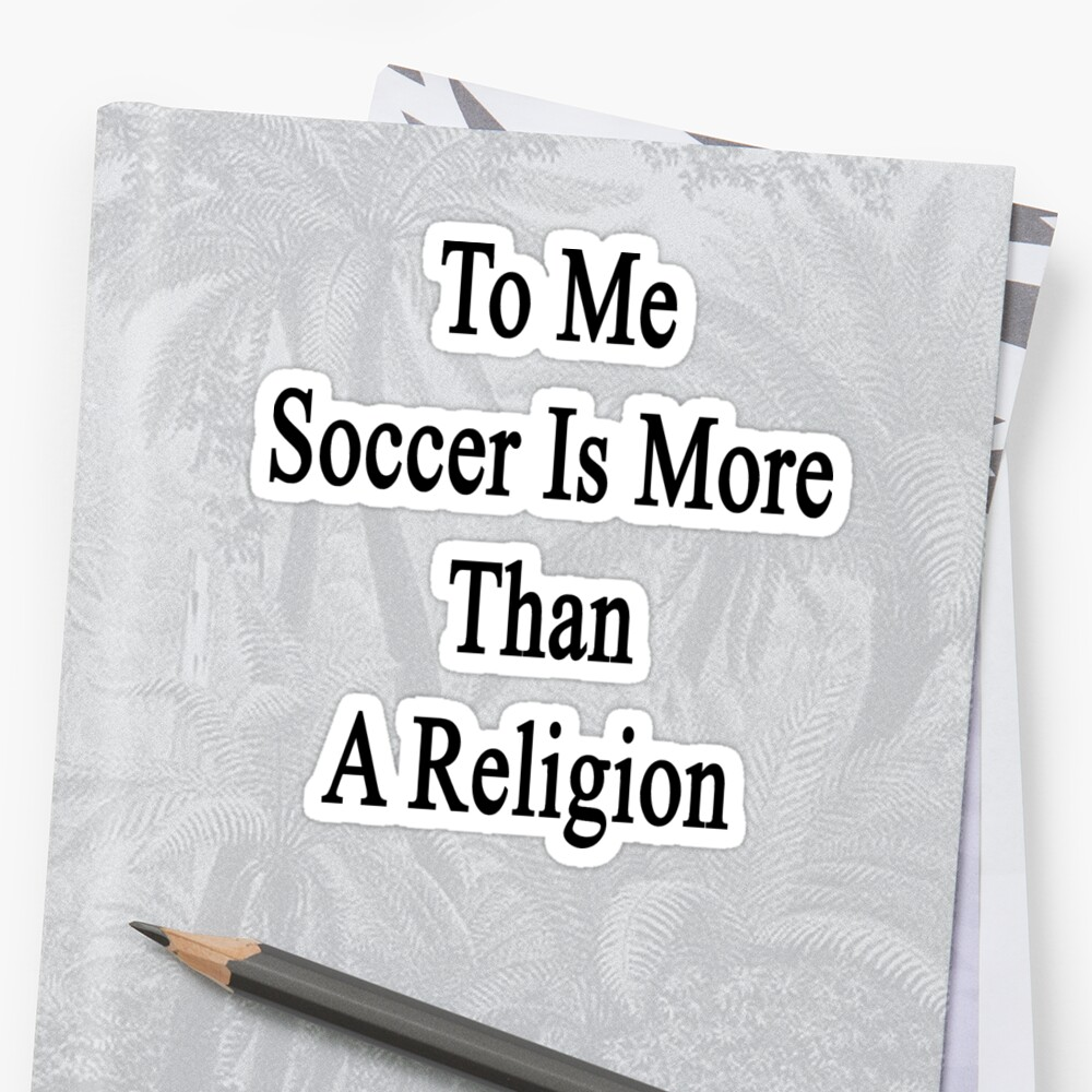 To Me Soccer Is More Than A Religion by supernova23