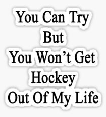 You Can Try But You Won't Get Hockey Out Of My Life Sticker