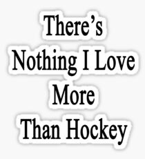There's Nothing I Love More Than Hockey Sticker