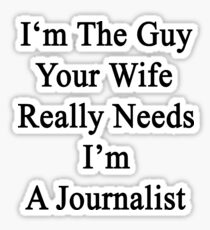 I'm The Guy Your Wife Really Needs I'm A Journalist  Sticker