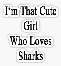 I'm That Cute Girl Who Loves Sharks Sticker