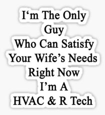 I'm The Only Guy Who Can Satisfy Your Wife's Needs Right Now I'm A HVAC & R Tech Sticker