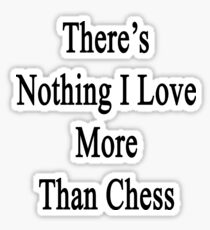 There's Nothing I Love More Than Chess Sticker