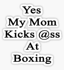 Yes My Mom Kicks Ass At Boxing Sticker