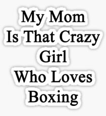 My Mom Is That Crazy Girl Who Loves Boxing Sticker