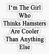 I'm The Girl Who Thinks Hamsters Are Cooler Than Anything Else Sticker