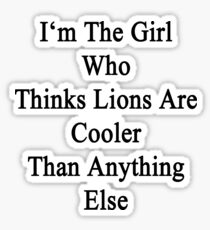 I'm The Girl Who Thinks Lions Are Cooler Than Anything Else Sticker