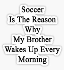 Soccer Is The Reason Why My Brother Wakes Up Every Morning Sticker
