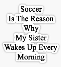 Soccer Is The Reason Why My Sister Wakes Up Every Morning Sticker