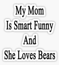 My Mom Is Smart Funny And She Loves Bears Sticker