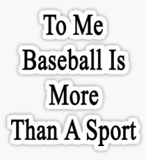 To Me Baseball Is More Than A Sport  Sticker