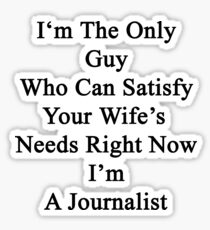 I'm The Only Guy Who Can Satisfy Your Wife's Needs Right Now I'm A Journalist Sticker