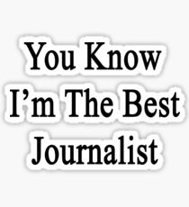 You Know I'm The Best Journalist Sticker