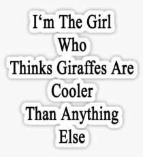 I'm The Girl Who Thinks Giraffes Are Cooler Than Anything Else Sticker