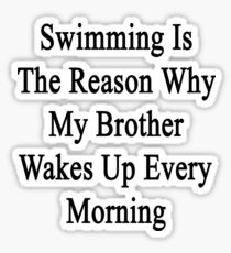 Swimming Is The Reason Why My Brother Wakes Up Every Morning  Sticker