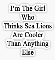 I'm The Girl Who Thinks Sea Lions Are Cooler Than Anything Else Sticker