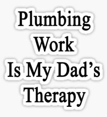 Plumbing Work Is My Dad's Therapy Sticker