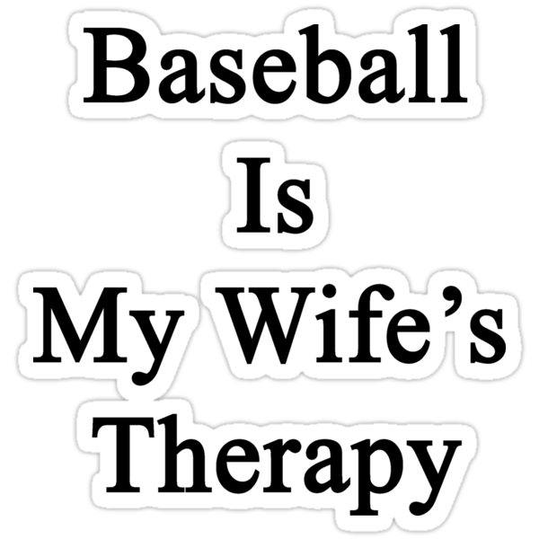 Baseball Is My Wife's Therapy by supernova23