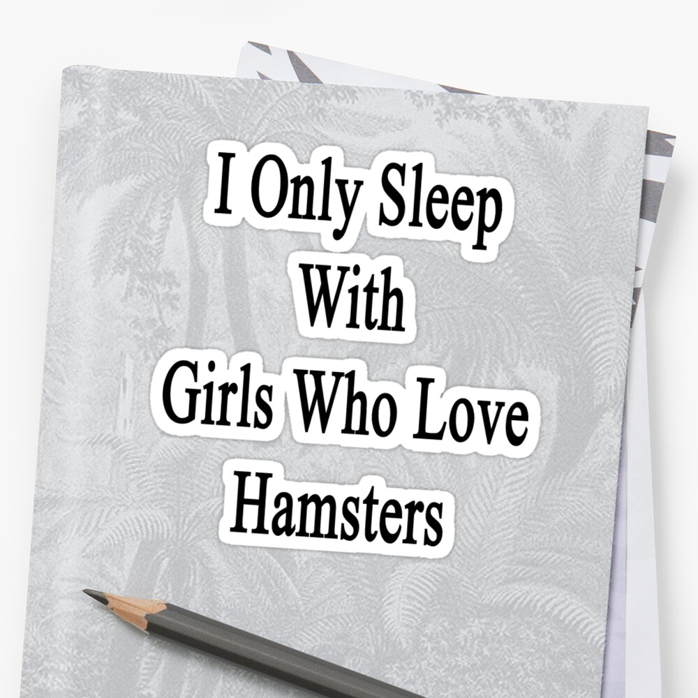I Only Sleep With Girls Who Love Hamsters by supernova23