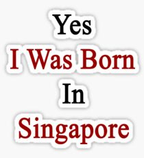 Yes I Was Born In Singapore Sticker