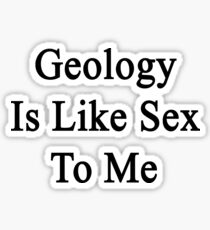 Geology Is Like Sex To Me Sticker