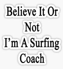 Believe It Or Not I'm A Surfing Coach Sticker