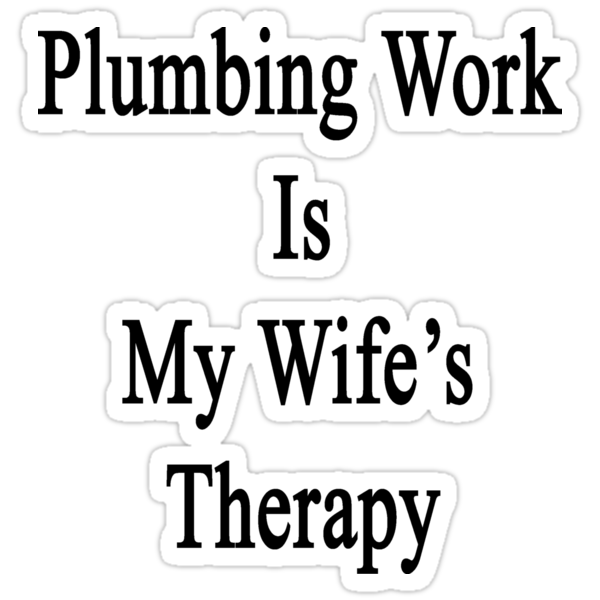 Plumbing Work Is My Wife's Therapy by supernova23