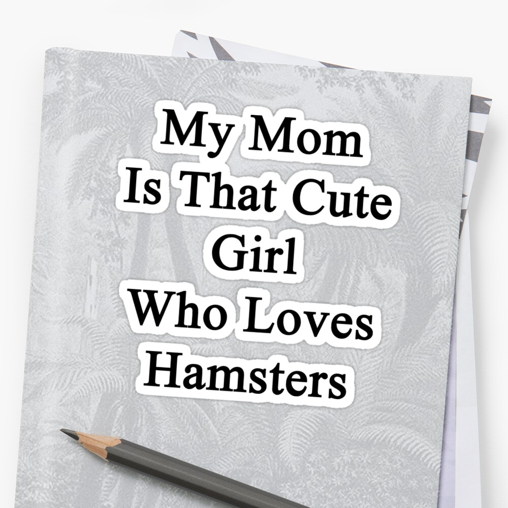 My Mom Is That Cute Girl Who Loves Hamsters by supernova23