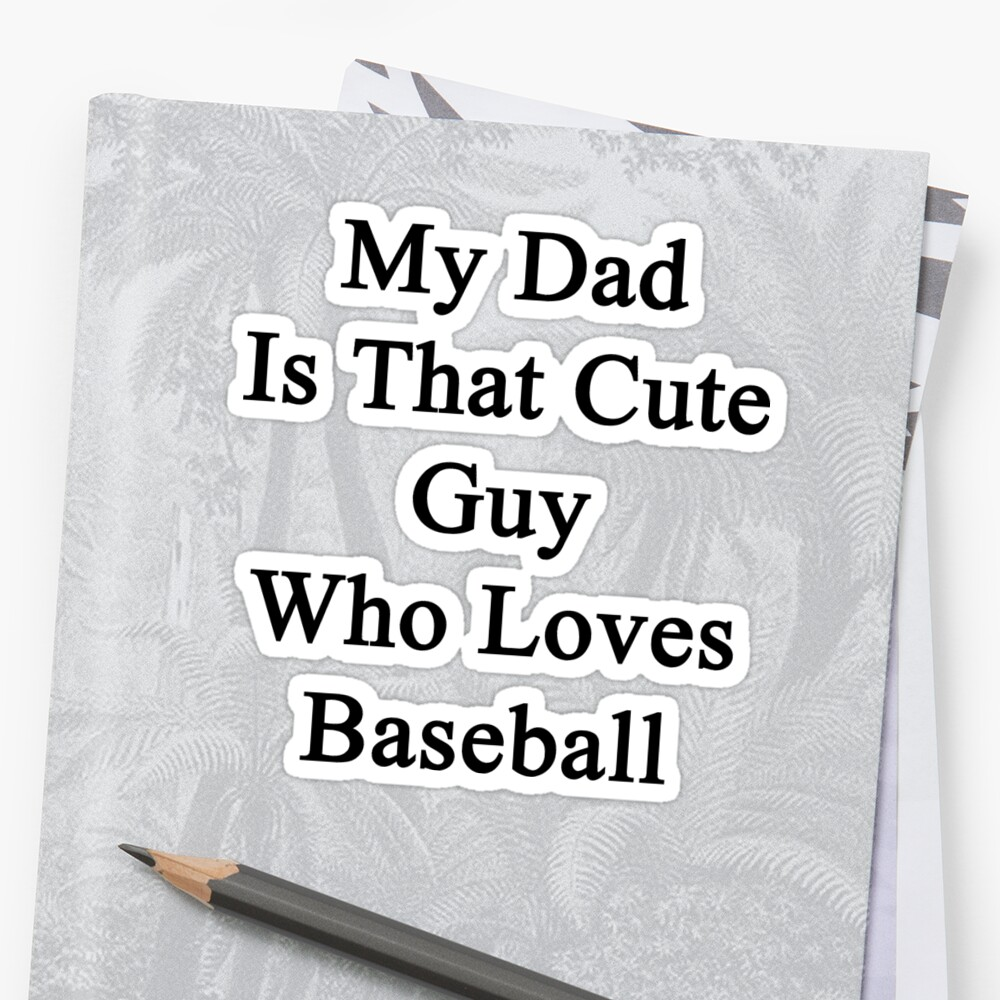 My Dad Is That Cute Guy Who Loves Baseball  by supernova23