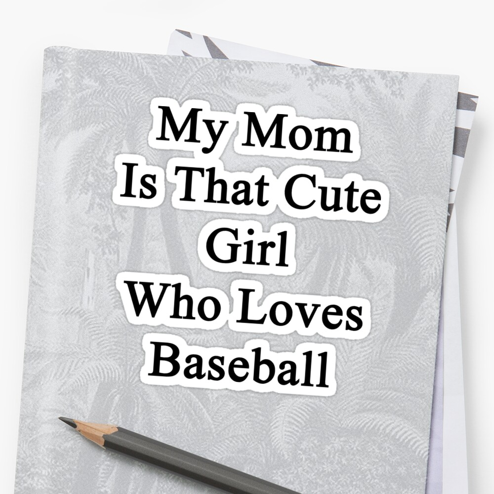 My Mom Is That Cute Girl Who Loves Baseball  by supernova23