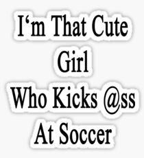 I'm That Cute Girl Who Kicks Ass At Soccer Sticker