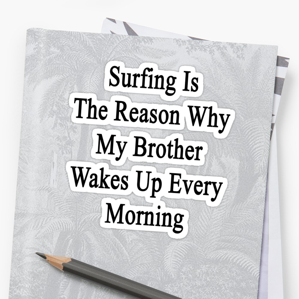 Surfing Is The Reason Why My Brother Wakes Up Every Morning by supernova23