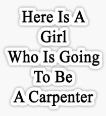 Here Is A Girl Who Is Going To Be A Carpenter Sticker