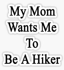 My Mom Wants Me To Be A Hiker Sticker