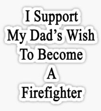 I Support My Dad's Wish To Become A Firefighter  Sticker