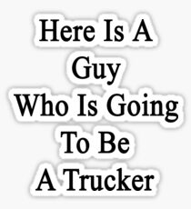 Here Is A Guy Who Is Going To Be A Trucker  Sticker
