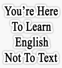 You're Here To Learn English Not To Text  Sticker