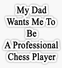 My Dad Wants Me To Be A Professional Chess Player  Sticker