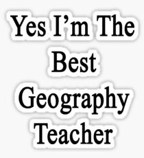 Yes I'm The Best Geography Teacher  Sticker