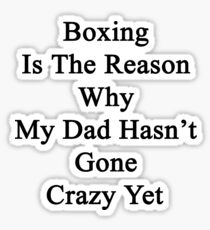 Boxing Is The Reason Why My Dad Hasn't Gone Crazy Yet Sticker