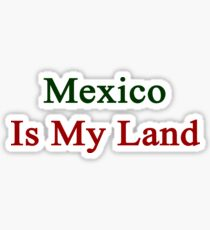 Mexico Is My Land  Sticker