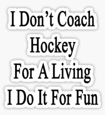 I Don't Coach Hockey For A Living I Do It For Fun  Sticker