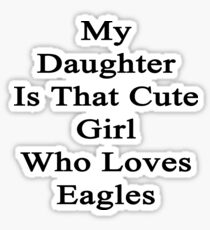 My Daughter Is That Cute Girl Who Loves Eagles  Sticker